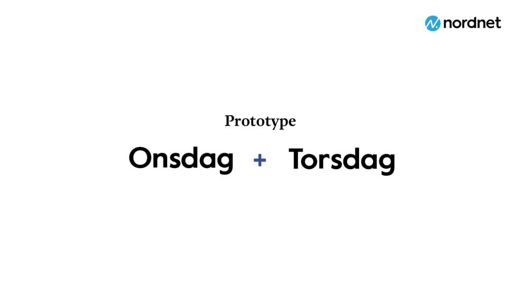 Prototype + Onsdag Torsdag