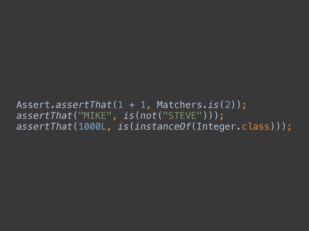 Assert.assertThat(1 + 1, Matchers.is(2)); asse...