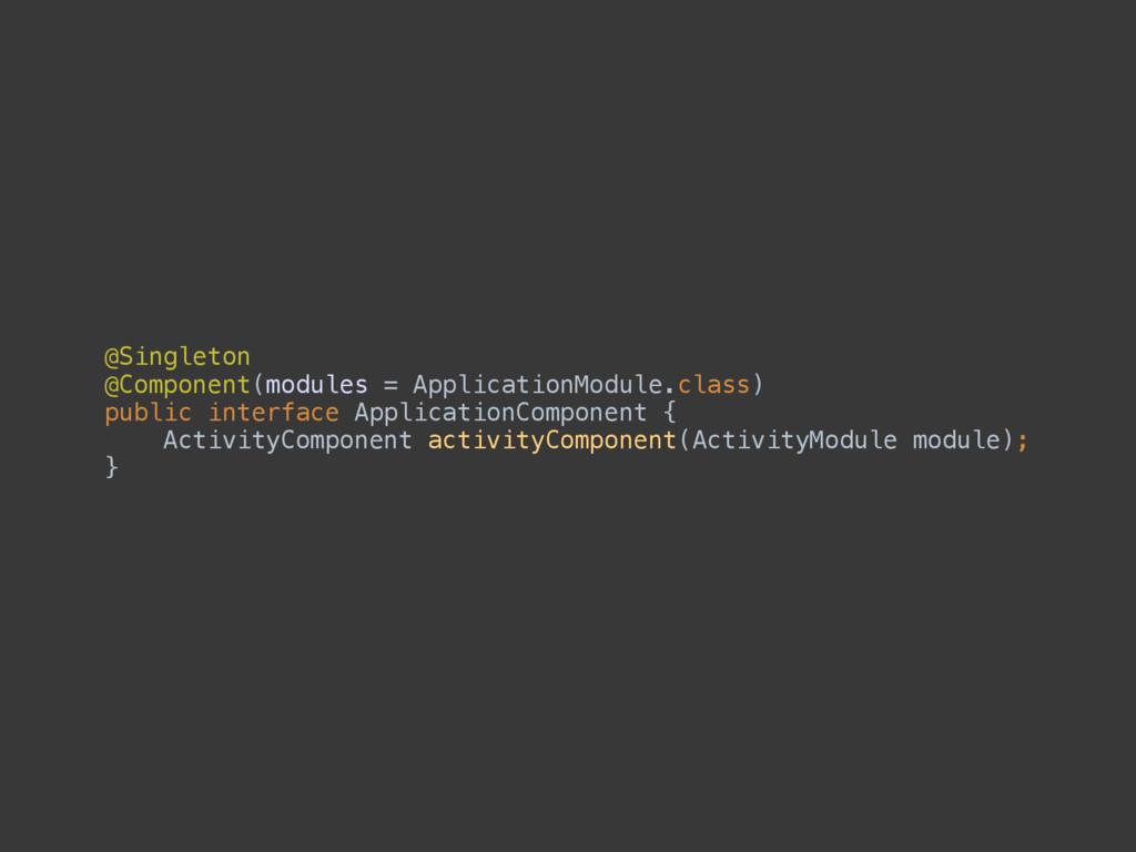 @Singleton @Component(modules = ApplicationMod...