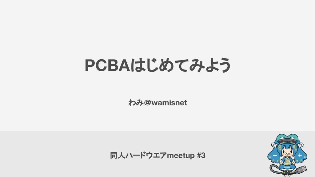 PCBAはじめてみよう わみ@wamisnet 同人ハードウエアmeetup #3