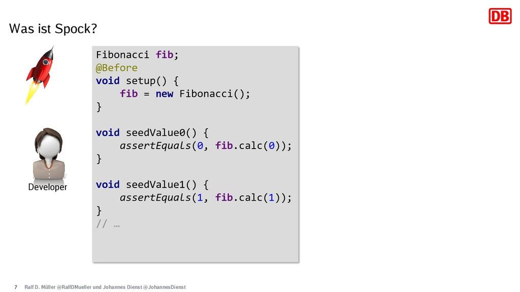 Was ist Spock? 7 Fibonacci fib; @Before void se...