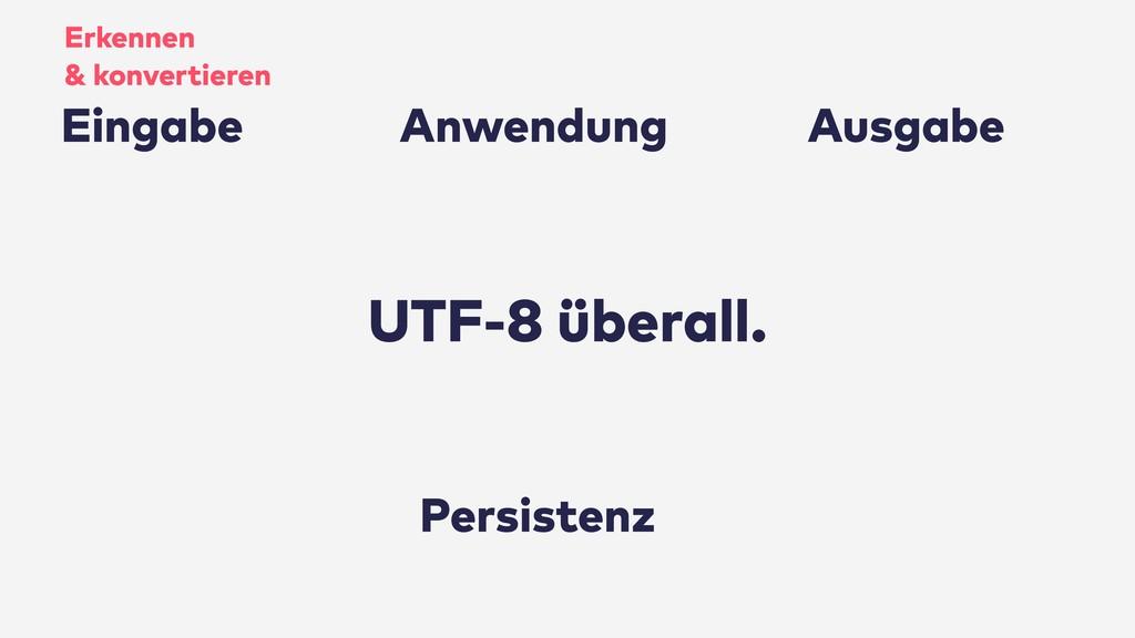 UTF-8 überall. Persistenz Anwendung Ausgabe Ein...