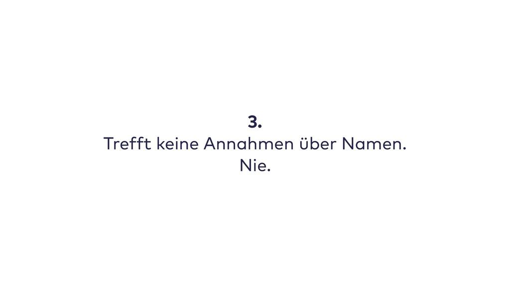 3. Trefft keine Annahmen über Namen. Nie.