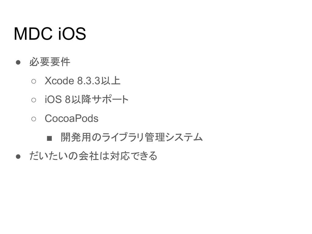 MDC iOS ● 必要要件 ○ Xcode 8.3.3以上 ○ iOS 8以降サポート ○ ...