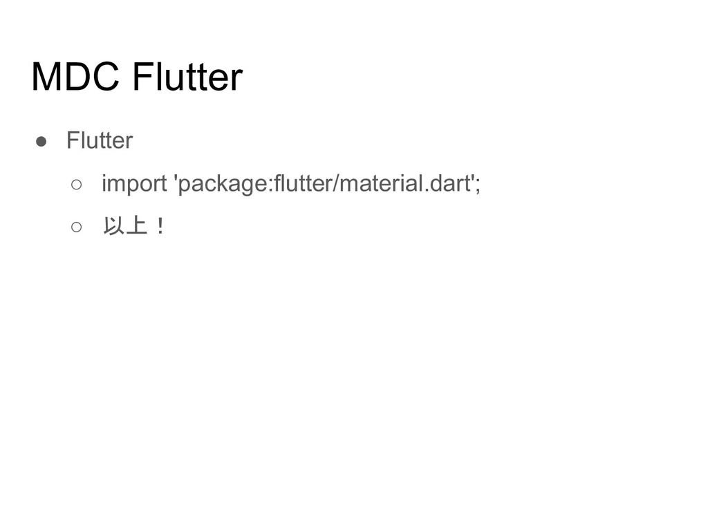 MDC Flutter ● Flutter ○ import 'package:flutter...