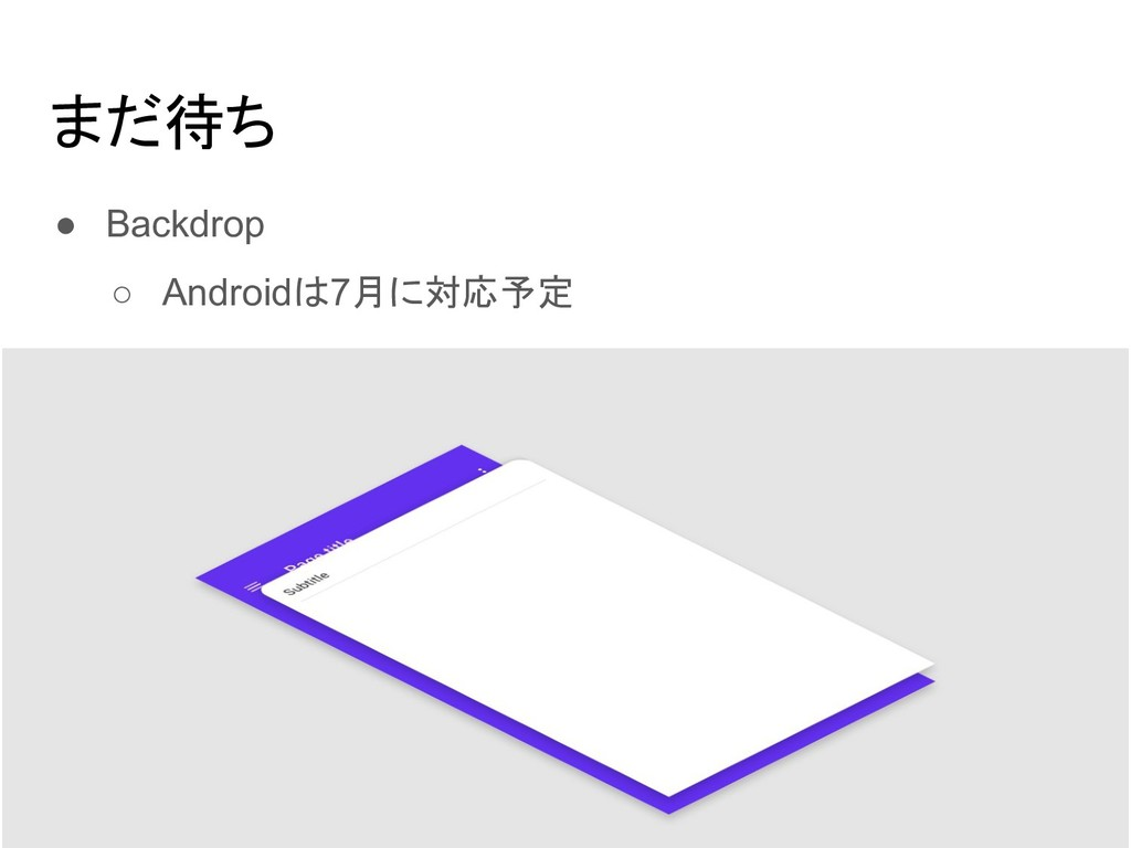 ● Backdrop ○ Androidは7月に対応予定 まだ待ち