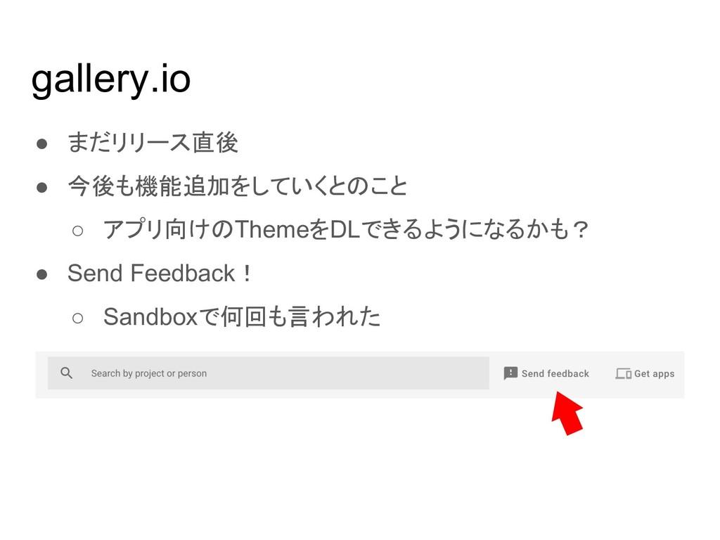 gallery.io ● まだリリース直後 ● 今後も機能追加をしていくとのこと ○ アプリ向...