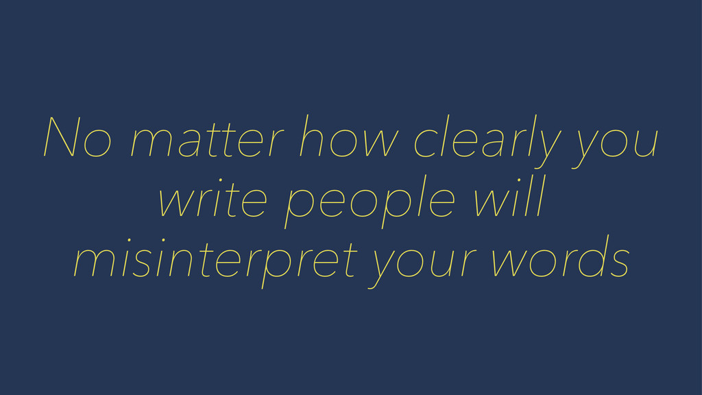 No matter how clearly you write people will mis...