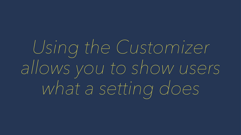 Using the Customizer allows you to show users w...
