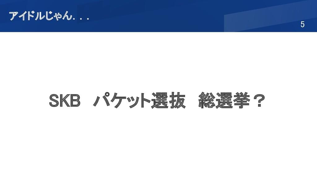5 SKB パケット選抜 総選挙? アイドルじゃん...