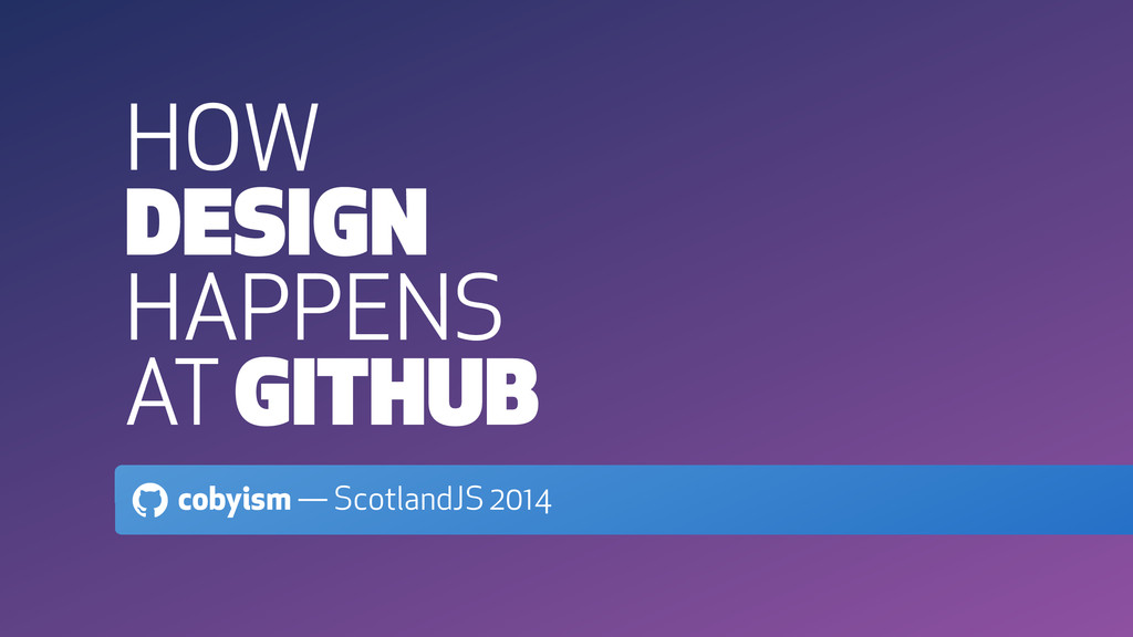 HOW DESIGN HAPPENS AT GITHUB ! cobyism — Scotla...