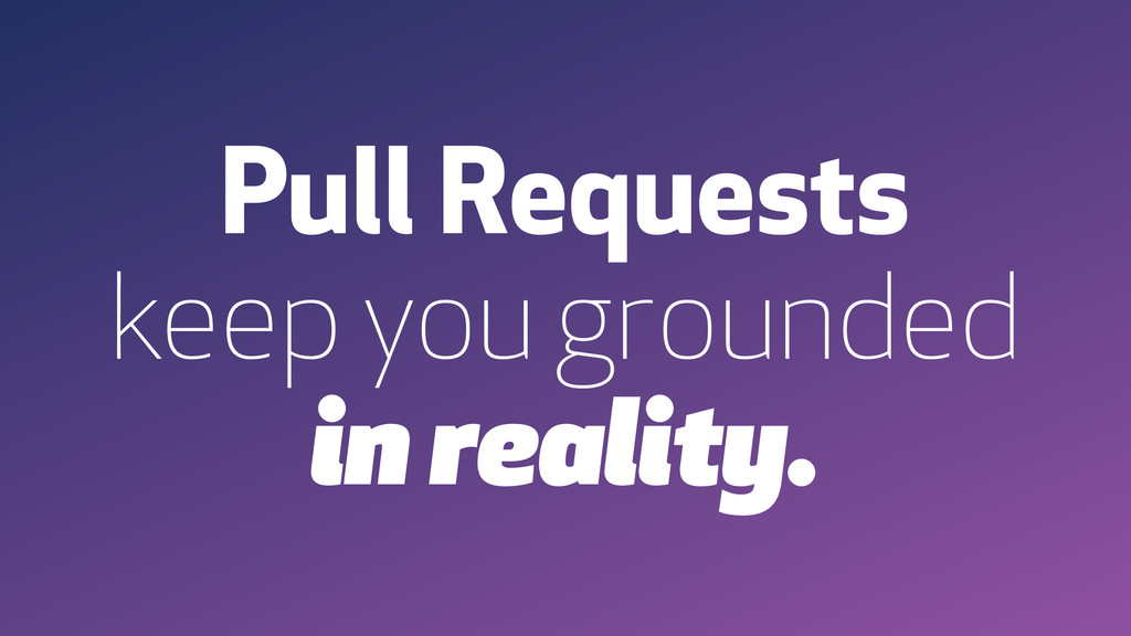 Pull Requests keep you grounded in reality.