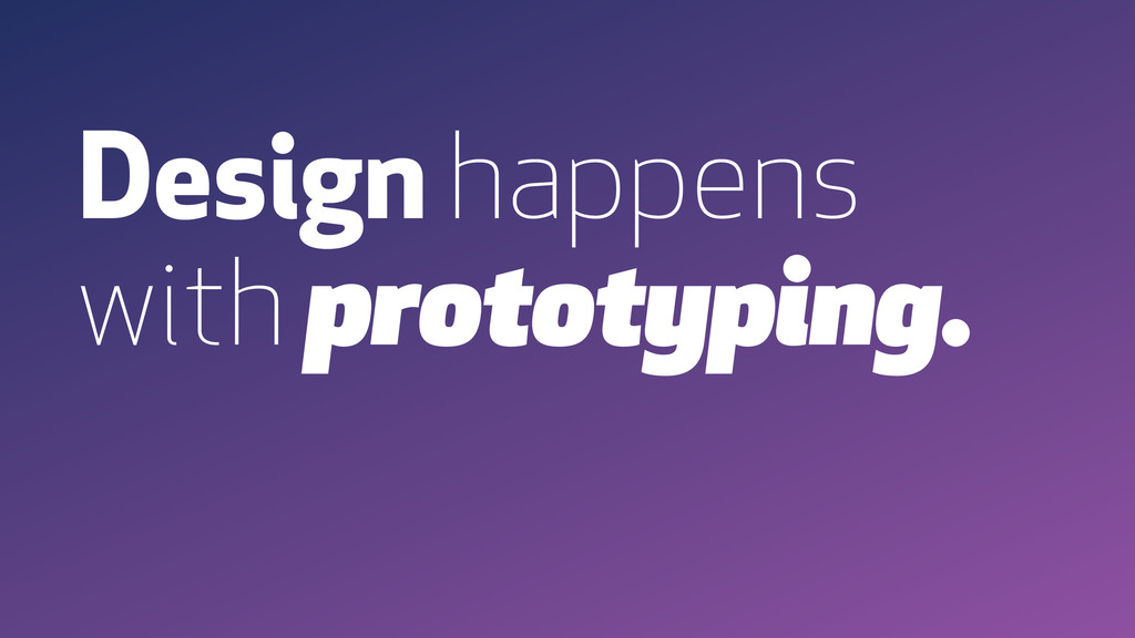 Design happens with prototyping.