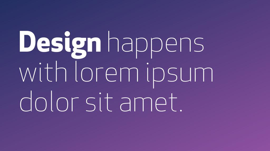 Design happens with lorem ipsum dolor sit amet.