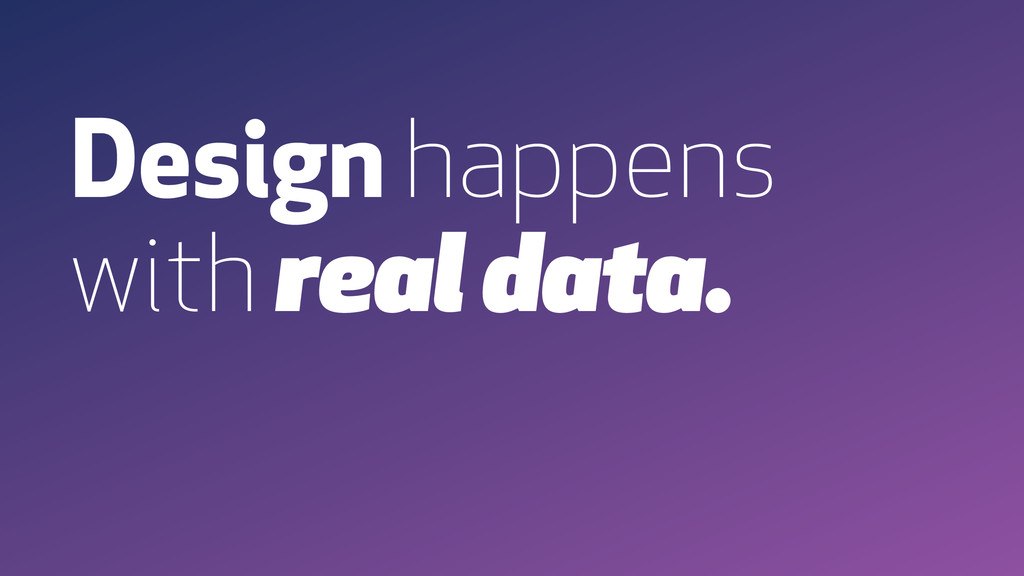 Design happens with real data.
