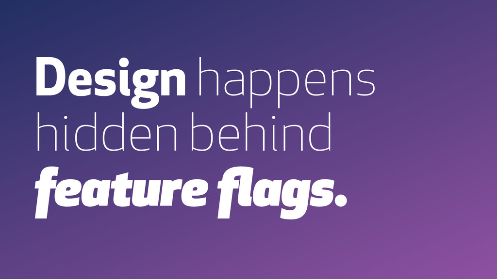 Design happens hidden behind feature flags.
