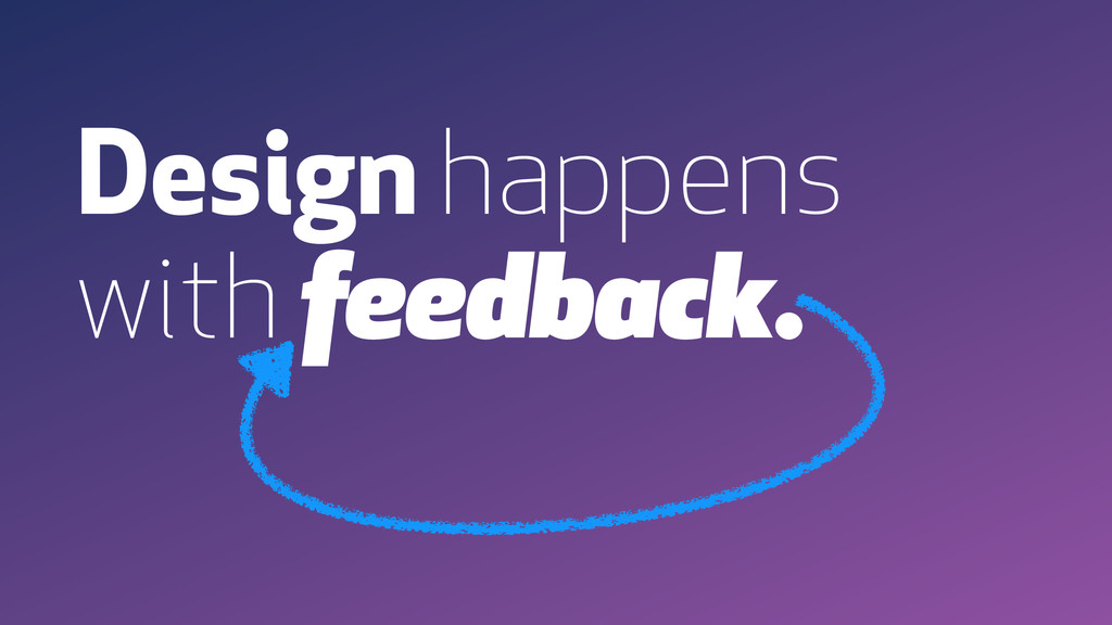 Design happens with feedback.