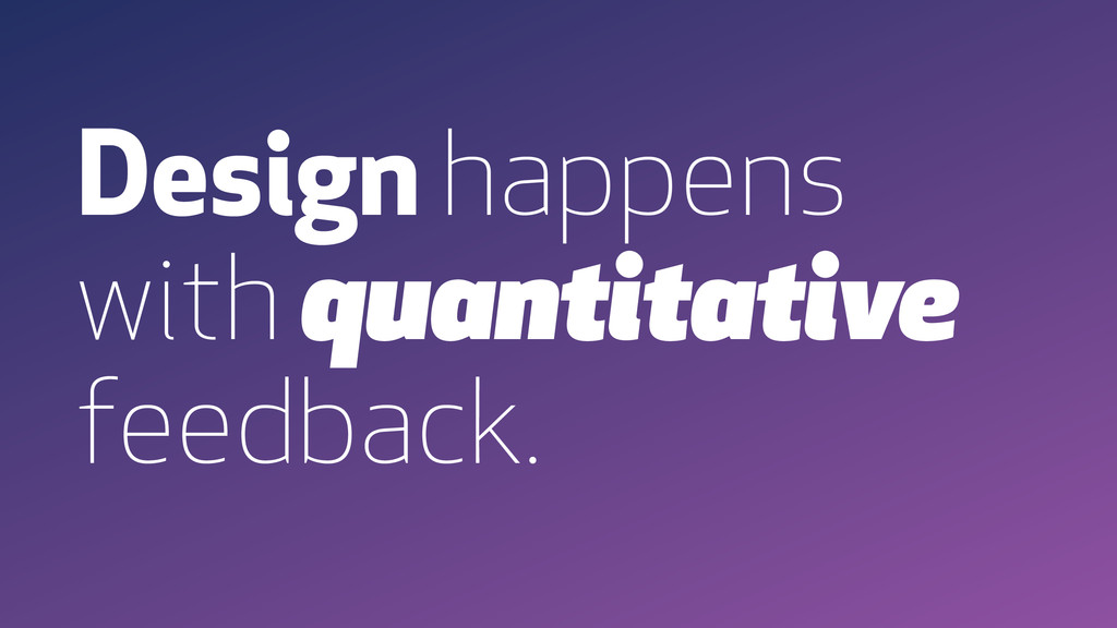 Design happens with quantitative feedback.