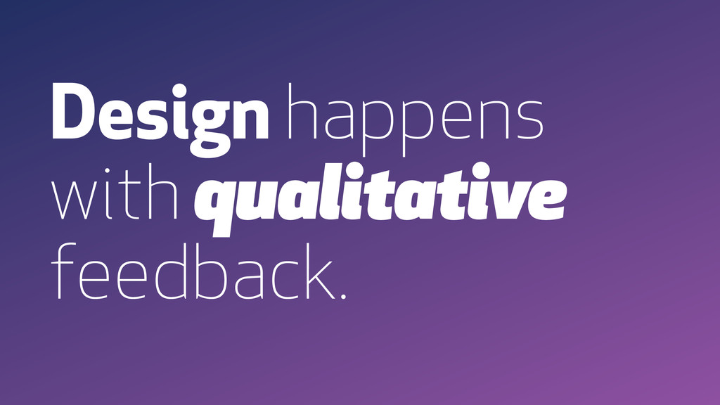 Design happens with qualitative feedback.