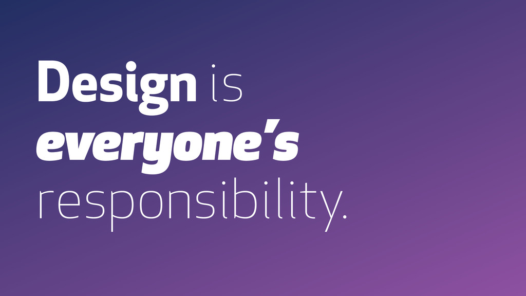 Design is everyone's responsibility.