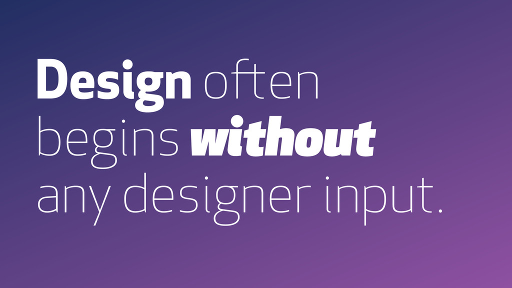 Design often begins without any designer input.