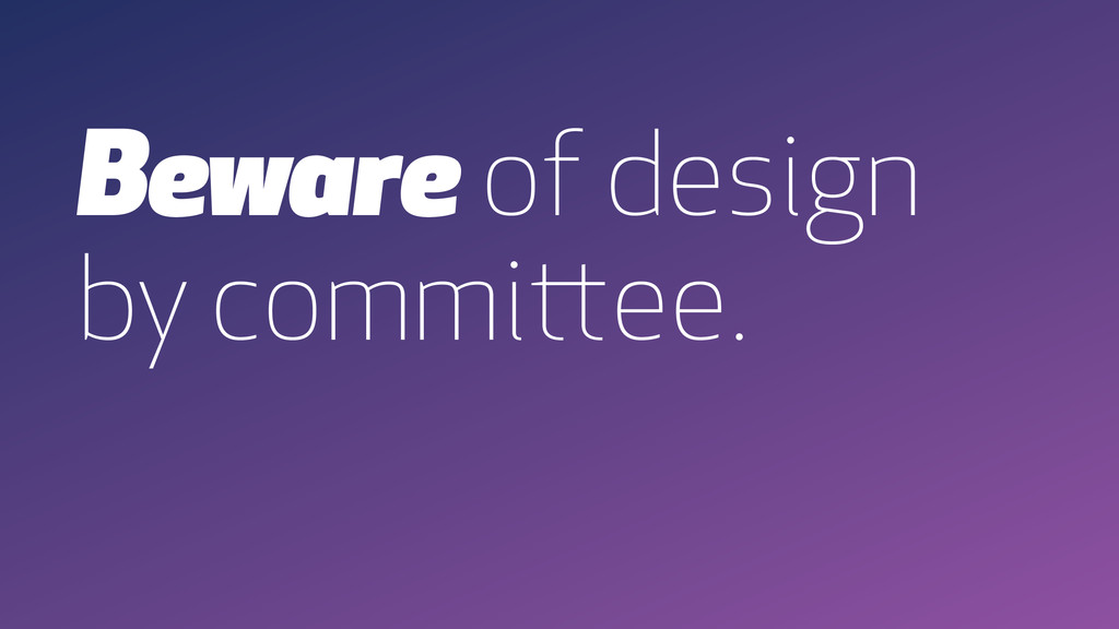 Beware of design by committee.
