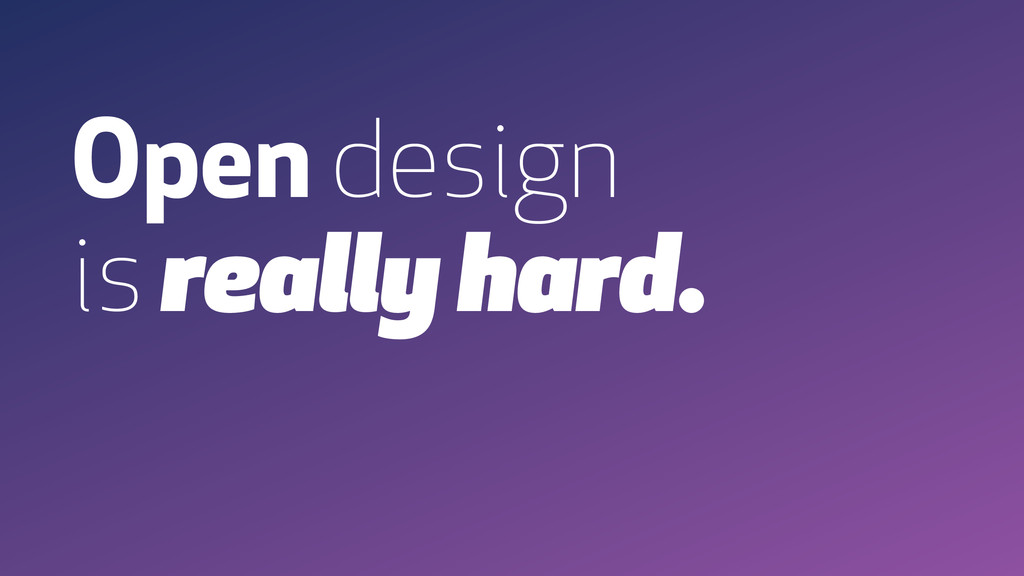 Open design is really hard.
