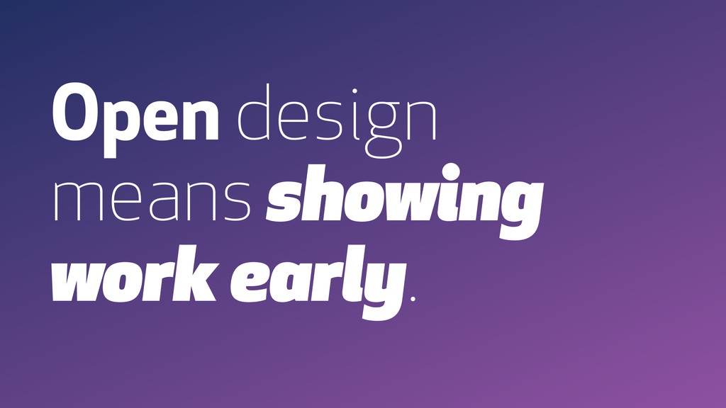 Open design means showing work early.