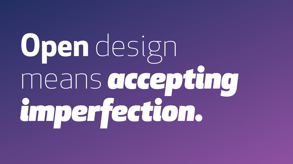 Open design means accepting imperfection.
