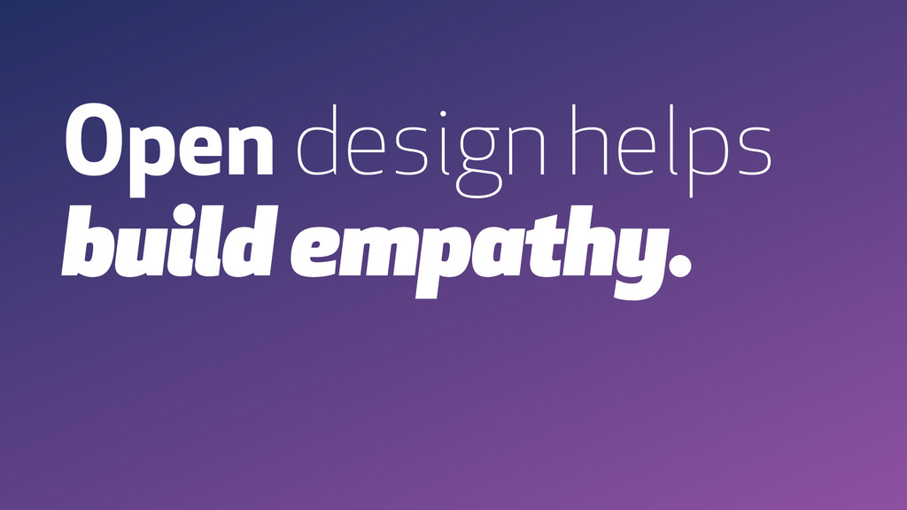 Open design helps build empathy.