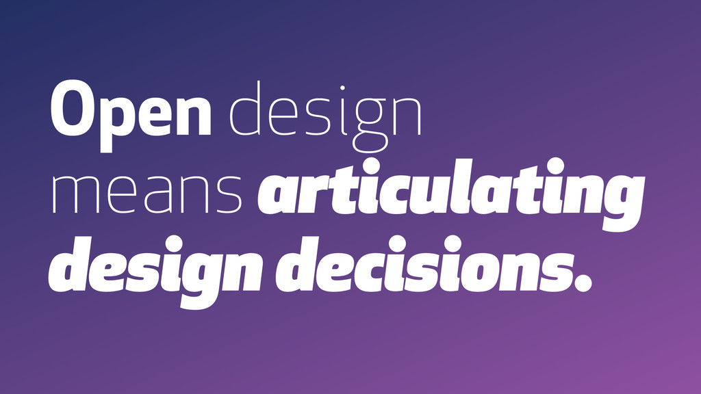 Open design means articulating design decisions.