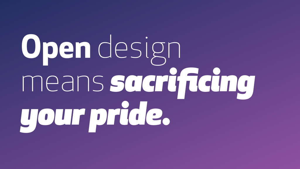Open design means sacrificing your pride.