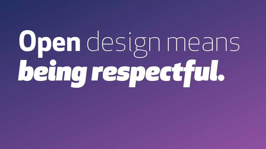 Open design means being respectful.