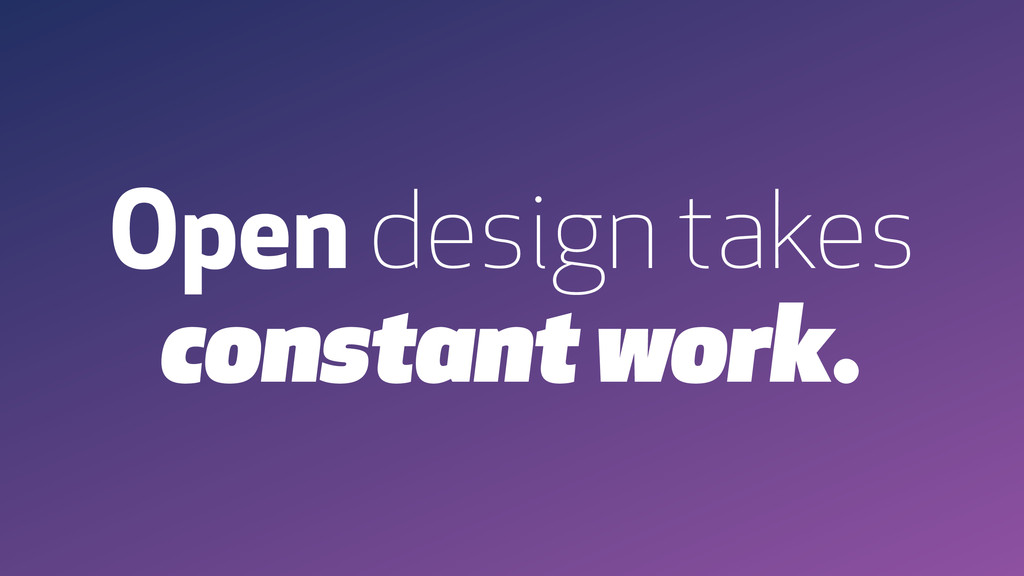 Open design takes constant work.