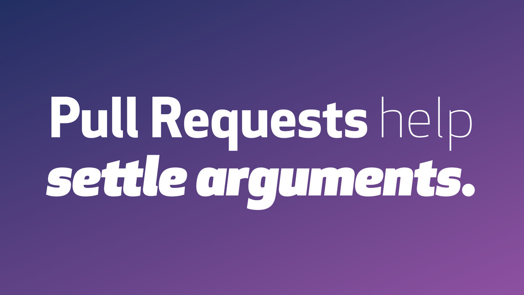 Pull Requests help settle arguments.