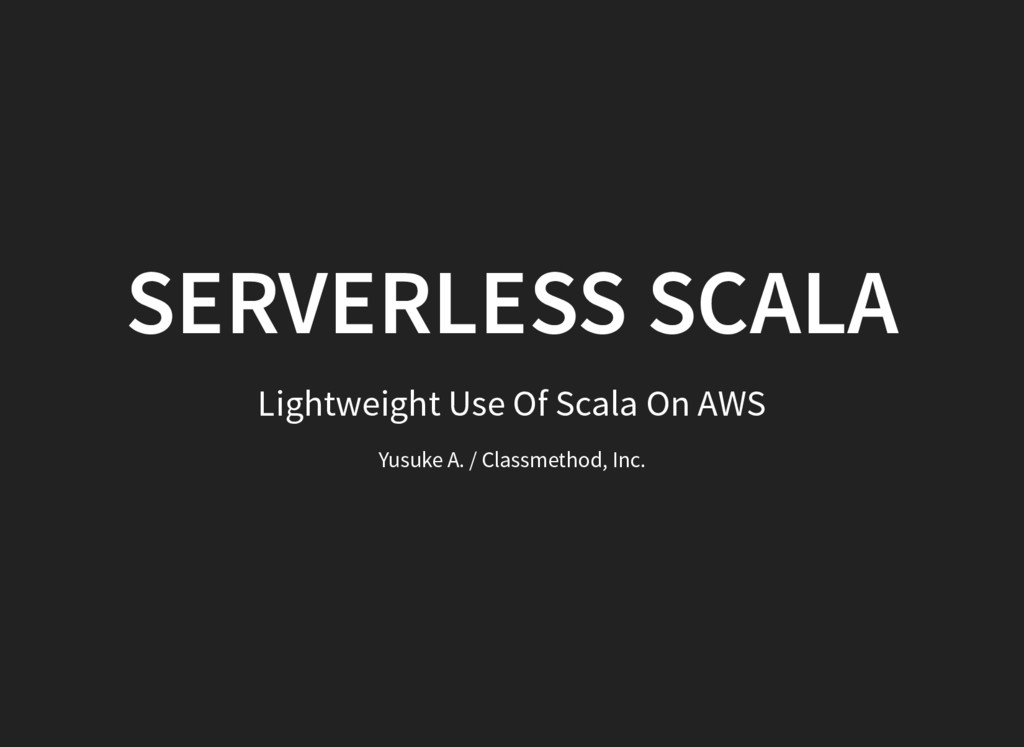SERVERLESS SCALA Lightweight Use Of Scala On AW...