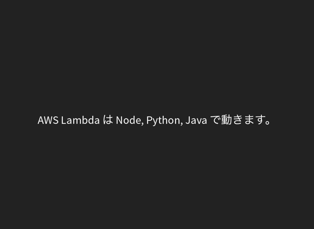 AWS Lambda は Node, Python, Java で動きます。