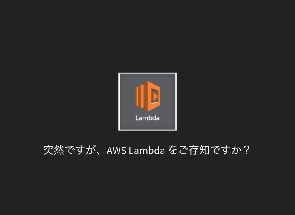 突然ですが、AWS Lambda をご存知ですか?