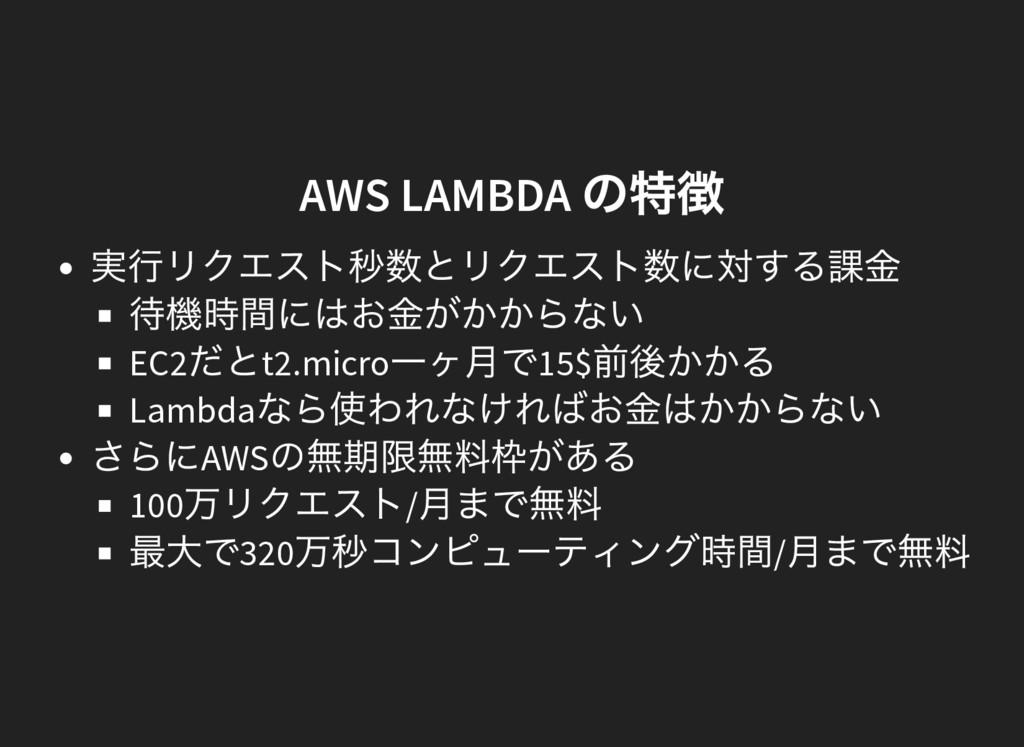 AWS LAMBDA の特徴 実行リクエスト秒数とリクエスト数に対する課金 待機時間にはお金が...