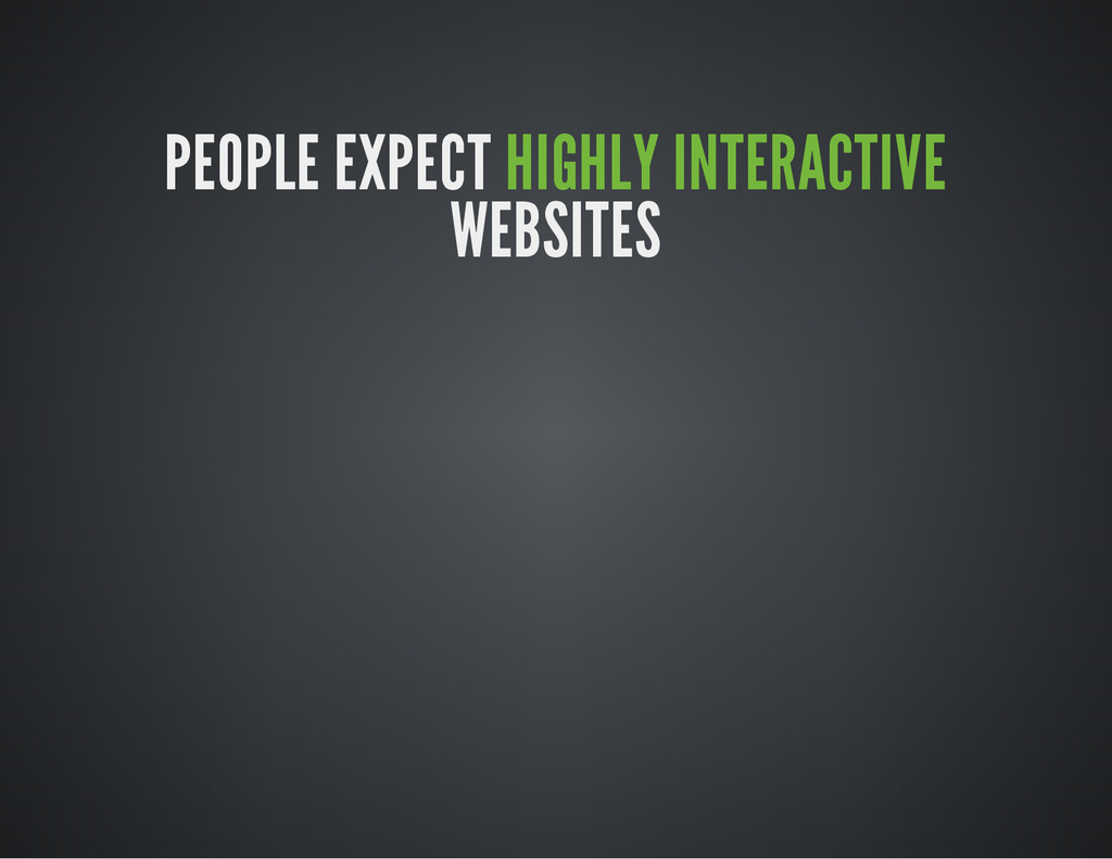 PEOPLE EXPECT HIGHLY INTERACTIVE WEBSITES