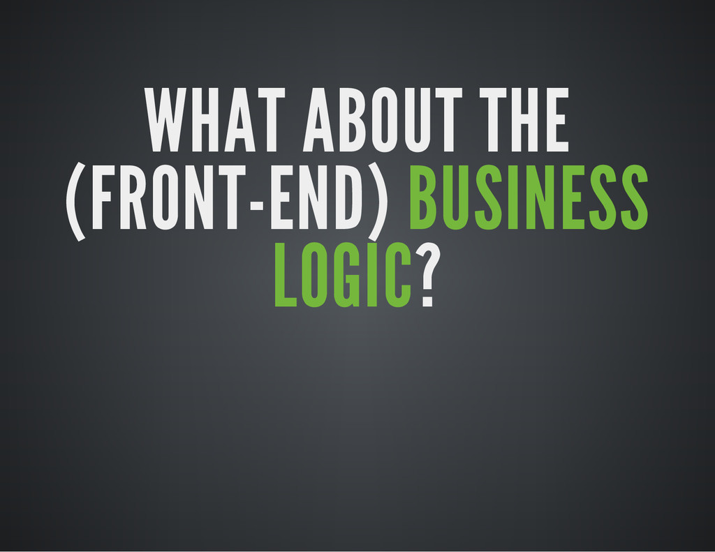 WHAT ABOUT THE (FRONT-END) BUSINESS LOGIC?