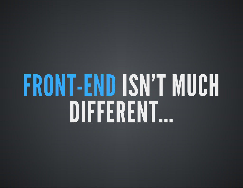 FRONT-END ISN'T MUCH DIFFERENT...