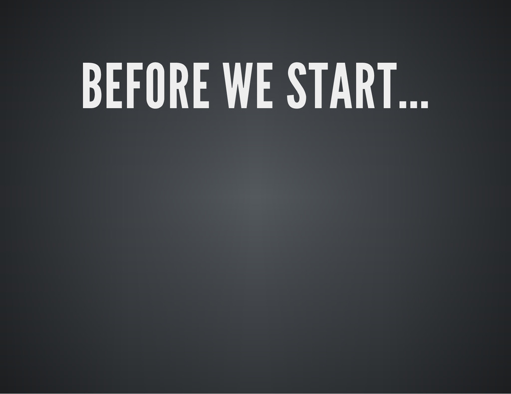 BEFORE WE START...