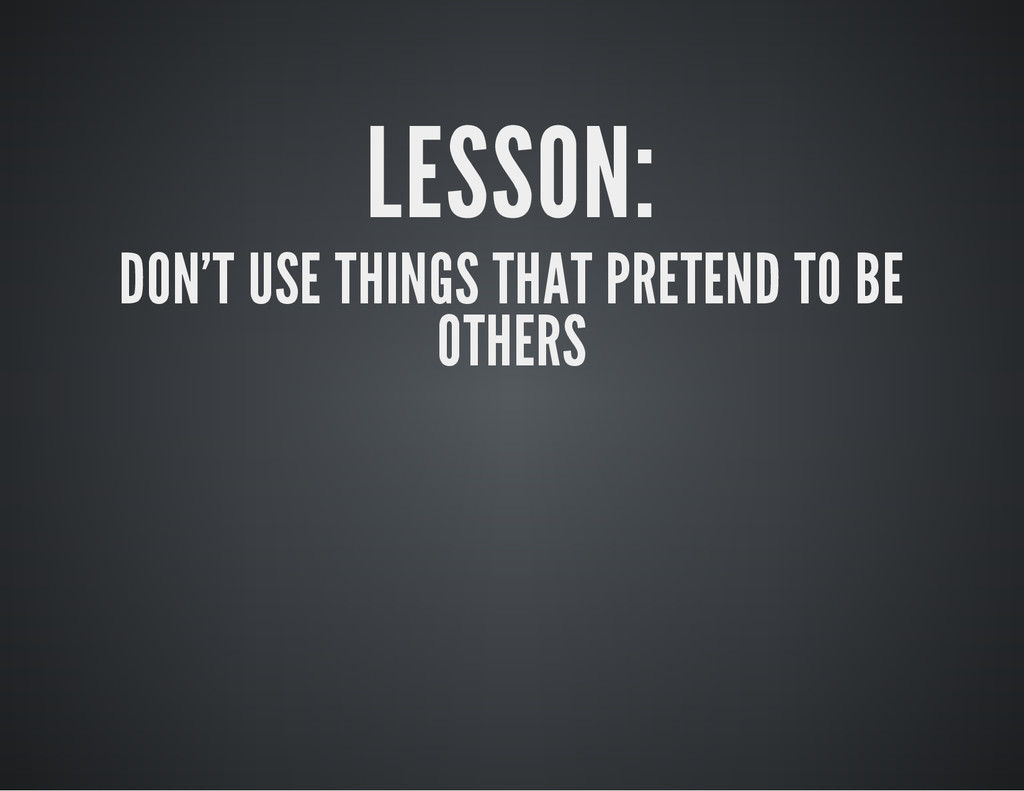 LESSON: DON'T USE THINGS THAT PRETEND TO BE OTH...