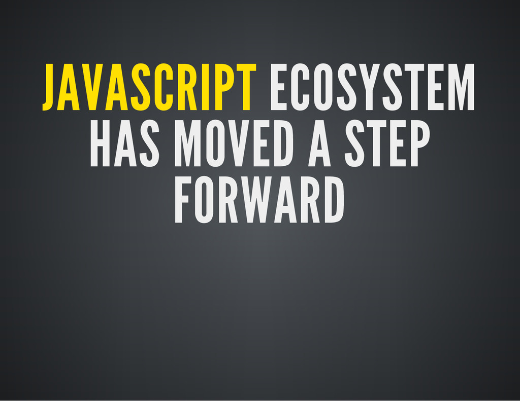 JAVASCRIPT ECOSYSTEM HAS MOVED A STEP FORWARD