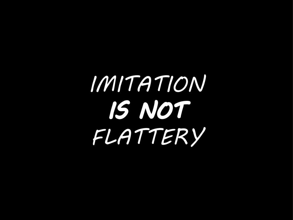 IMITATION IS NOT FLATTERY