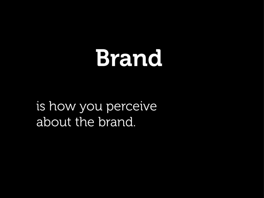 Brand. is how you perceive about the brand.