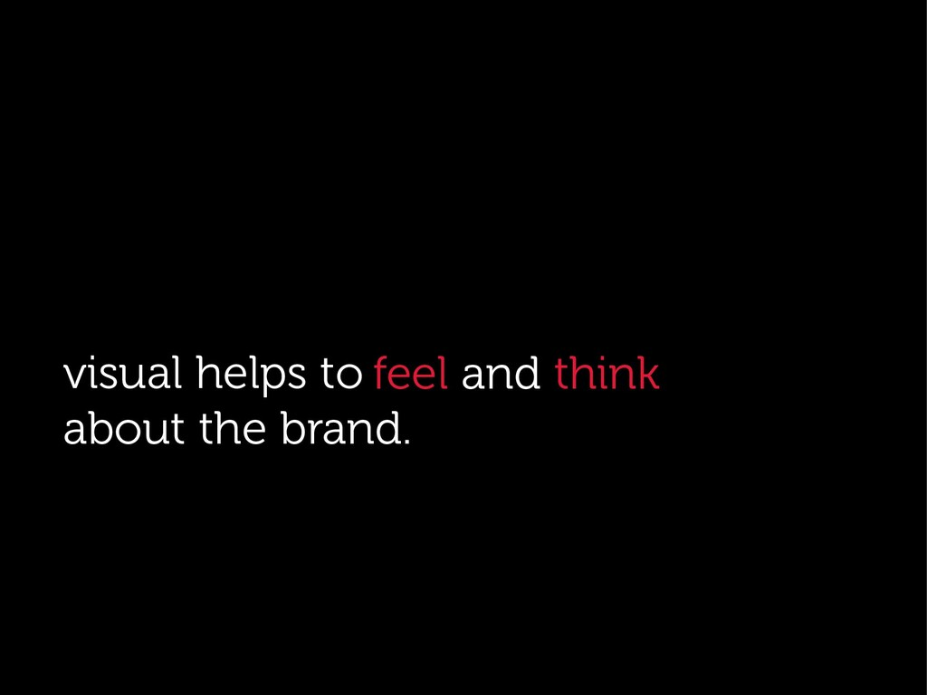 . visual helps to about the brand. feel and thi...