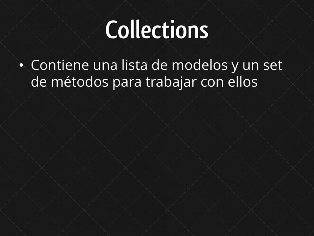 Collections • Contiene una lista de modelos y u...