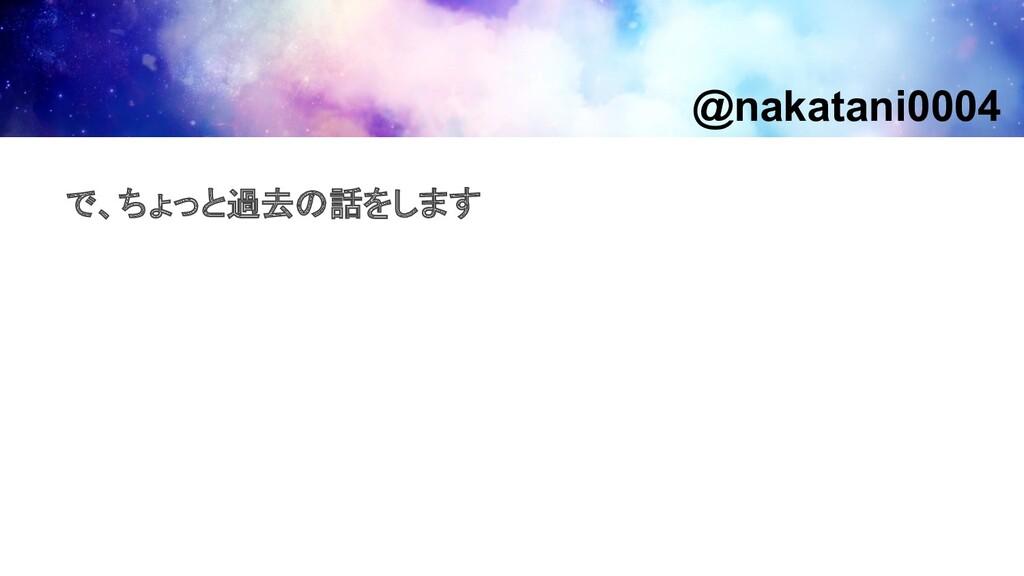 で、ちょっと過去の話をします @nakatani0004
